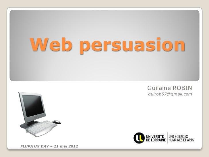 Web persuasion                             Guilaine ROBIN                             guirob57@gmail.comFLUPA UX DAY – 11 ...
