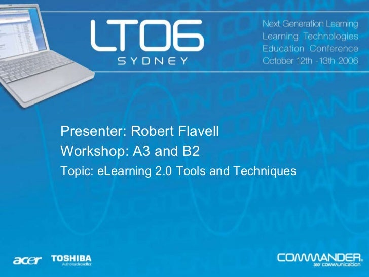Presenter: Robert Flavell Workshop: A3 and B2 Topic:  eLearning 2.0 Tools and Techniques
