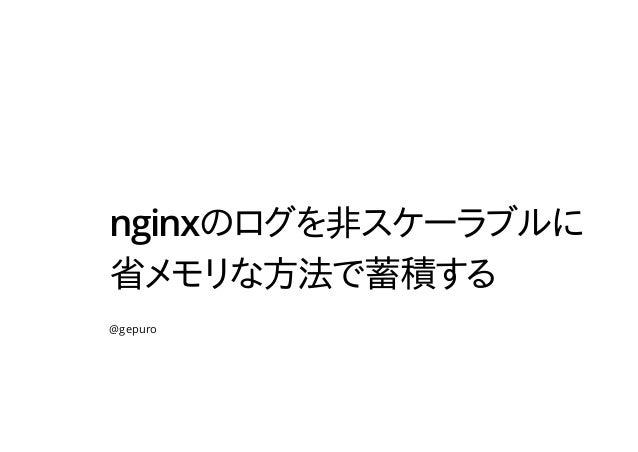 nginxのログを非スケーラブルに 省メモリな方法で蓄積する @gepuro