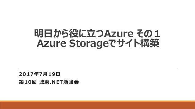明日から役に立つAzure その1 Azure Storageでサイト構築 2017年7月19日 第10回 城東.NET勉強会