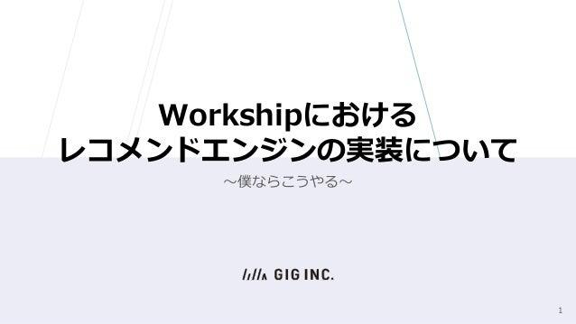 Workshipにおける レコメンドエンジンの実装について 〜僕ならこうやる〜 1