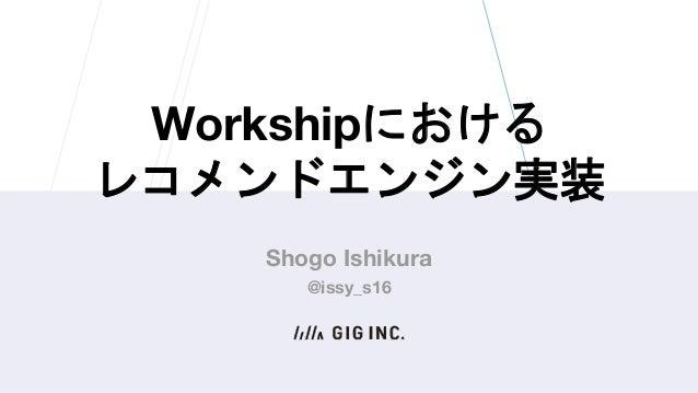 Workshipにおける レコメンドエンジン実装 Shogo Ishikura @issy_s16