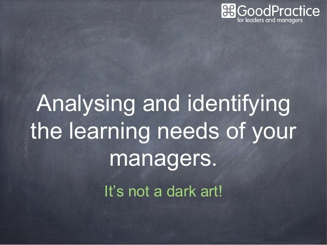 Analysing and identifyingthe learning needs of your        managers.       It's not a dark art!