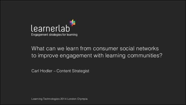 What can we learn from consumer social networks to improve engagement with learning communities? Carl Hodler – Content Str...