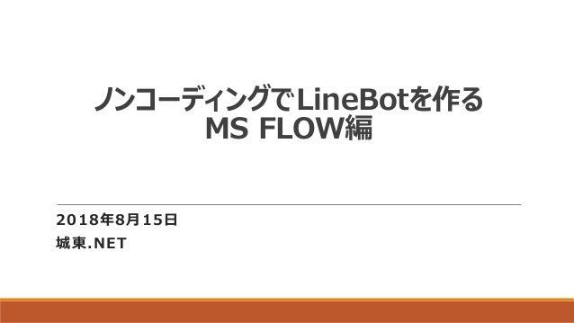 ノンコーディングでLineBotを作る MS FLOW編 2018年8月15日 城東.NET