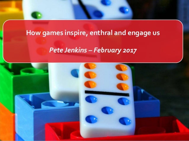 How games inspire, enthral and engage us Pete Jenkins – February 2017
