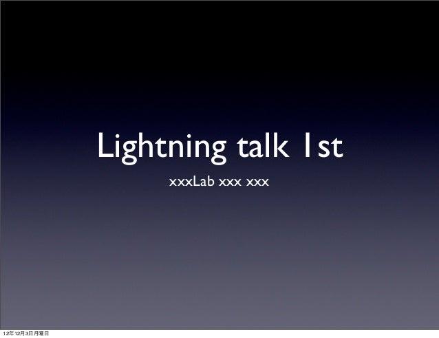 Lightning talk 1st                   xxxLab xxx xxx12年12月3日月曜日