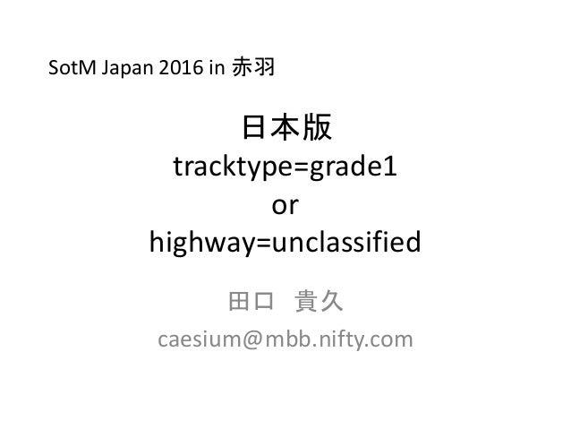 日本版 tracktype=grade1 or highway=unclassified 田口 貴久 caesium@mbb.nifty.com SotM Japan 2016 in 赤羽