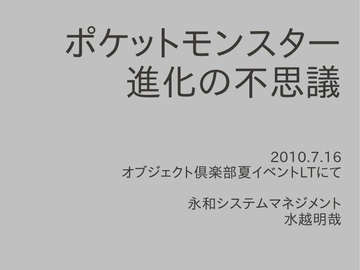 ポケットモンスター   進化の不思議              2010.7.16  オブジェクト倶楽部夏イベントLTにて         永和システムマネジメント               水越明哉