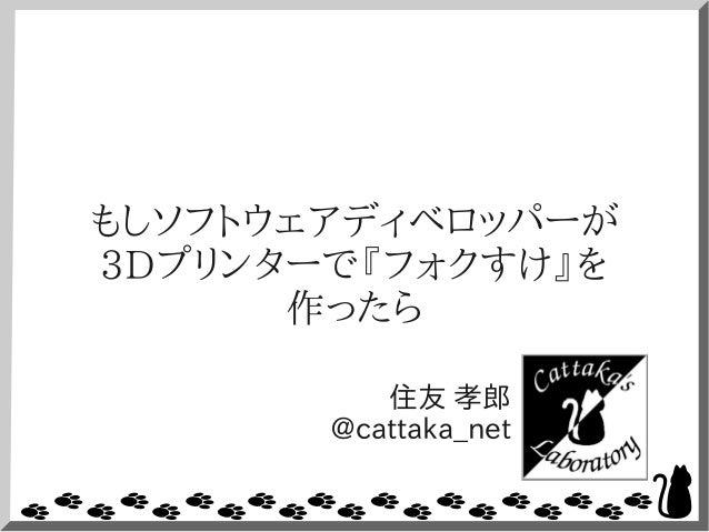 もしソフトウェアディベロッパーが 3Dプリンターで『フォクすけ』を 作ったら 住友 孝郎 @cattaka_net