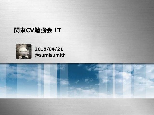 関東CV勉強会 LT 2018/04/21 @sumisumith