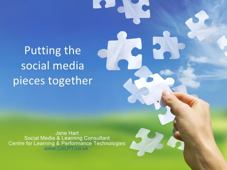 Putting the social media pieces together Jane Hart Social Media & Learning Consultant Centre for Learning & Performance Te...