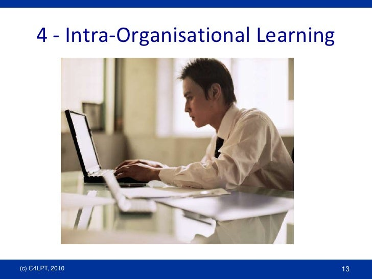 4 - Intra-Organisational Learning<br />(c) C4LPT, 2010<br />13<br />