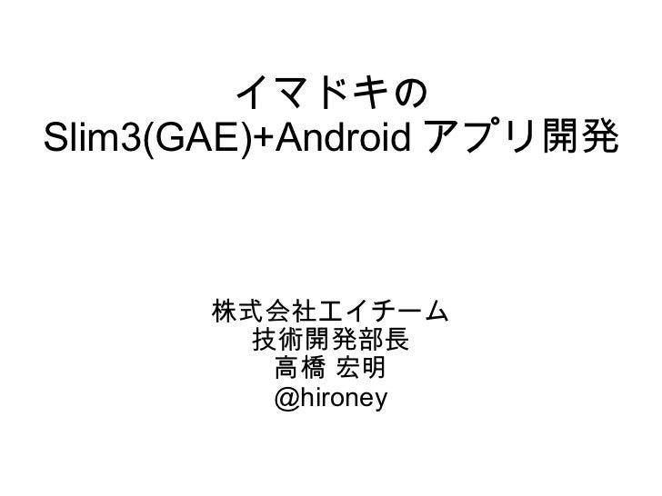 イマドキの Slim3(GAE)+Android アプリ開発 株式会社エイチーム 技術開発部長 高橋 宏明 @hironey