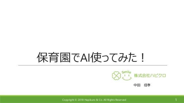 Copyright © 2018 Hapikuro & Co. All Rights Reserved 保育園でAI使ってみた! 1 中田 佳孝
