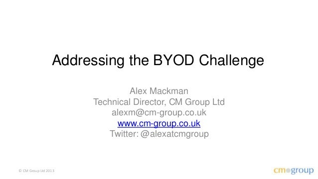 Addressing the BYOD Challenge                               Alex Mackman                      Technical Director, CM Group...