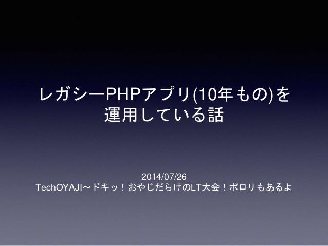 レガシーPHPアプリ(10年もの)を 運用している話 2014/07/26 TechOYAJI~ドキッ!おやじだらけのLT大会!ポロリもあるよ