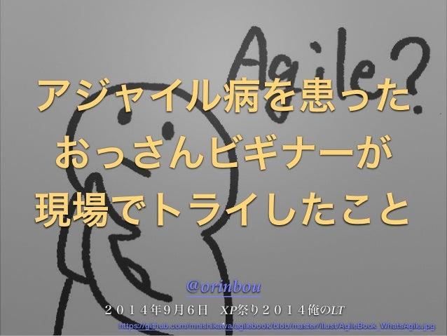アジャイル病を患った  おっさんビギナーが  現場でトライしたこと  @orinbou!  2014年9月6日 XP祭り2014俺のLT  https://github.com/mnishika1wa/agilebook/blob/master...