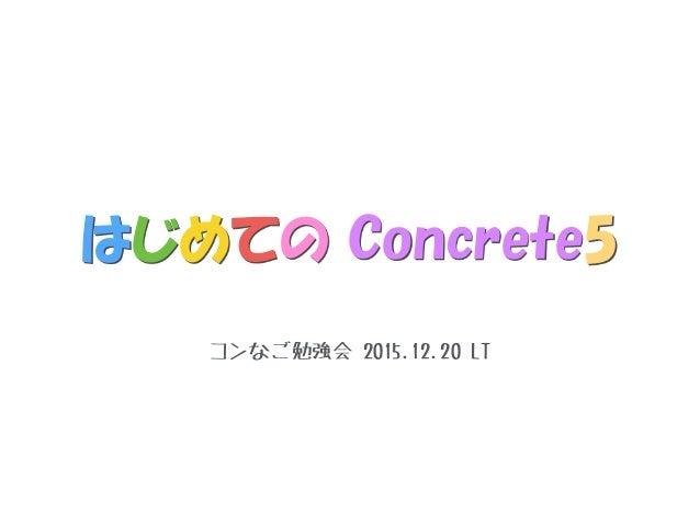 はじめての Concrete5 コンなご勉強会 2015.12.20 LT