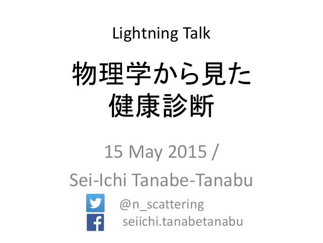 物理学から見た 健康診断 15 May 2015 / Sei-Ichi Tanabe-Tanabu @n_scattering seiichi.tanabetanabu Lightning Talk