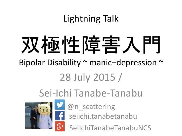 双極性障害入門 Bipolar Disability ~ manic–depression ~ 28 July 2015 / Sei-Ichi Tanabe-Tanabu @n_scattering seiichi.tanabetanabu S...