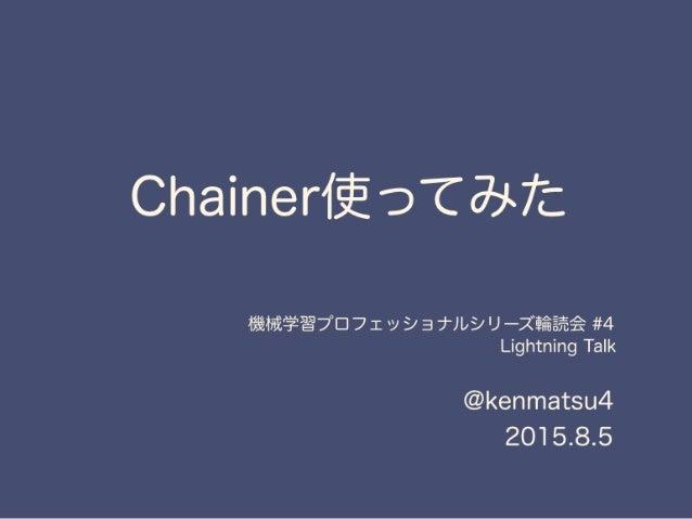 Chainer使ってみた @kenmatsu4 2015.8.5 機械学習プロフェッショナルシリーズ輪読会 #4 Lightning Talk