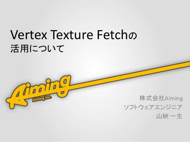 Vertex Texture Fetchの 活用について 株式会社Aiming ソフトウェアエンジニア 山納 一生