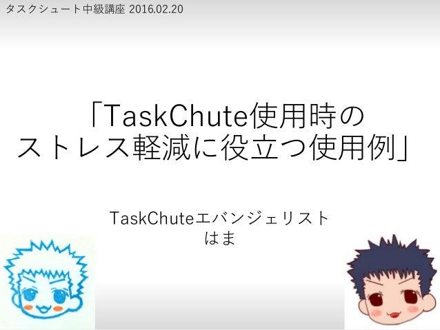 「TaskChute使用時の ストレス軽減に役立つ使用例」 TaskChuteエバンジェリスト はま タスクシュート中級講座 2016.02.20