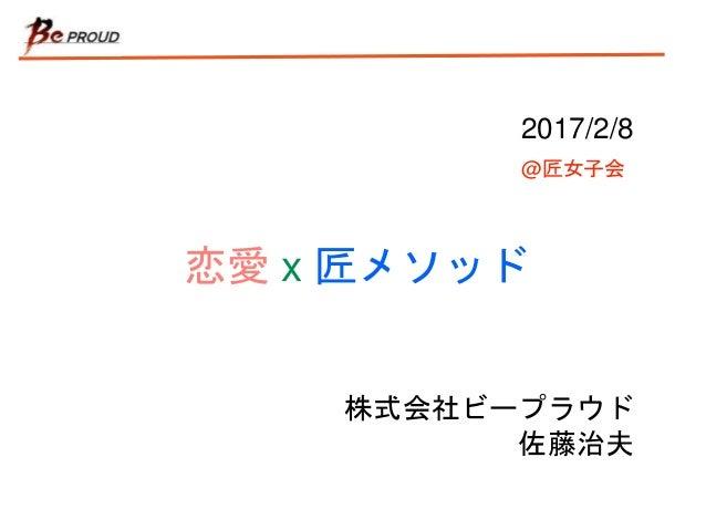恋愛 x 匠メソッド 株式会社ビープラウド 佐藤治夫 2017/2/8 @匠女子会