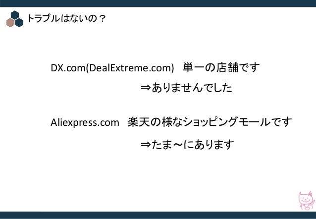 © 2016 Startia, Inc. All Rights Reserved. トラブルはないの? DX.com(DealExtreme.com) 単一の店舗です Aliexpress.com 楽天の様なショッピングモールです ⇒ありません...