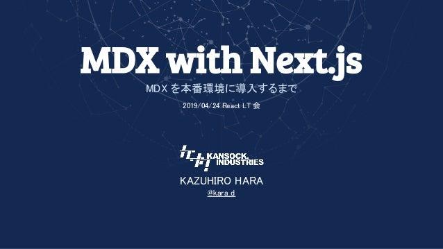 MDX with Next.js MDX を本番環境に導入するまで 2019/04/24 React LT 会  KAZUHIRO HARA @kara_d