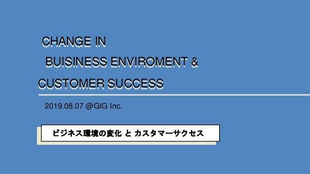 BUISINESS ENVIROMENT &BUISINESS ENVIROMENT & CHANGE INCHANGE IN CUSTOMER SUCCESSCUSTOMER SUCCESS 2019.08.07 @GIG Inc. ビジネス...