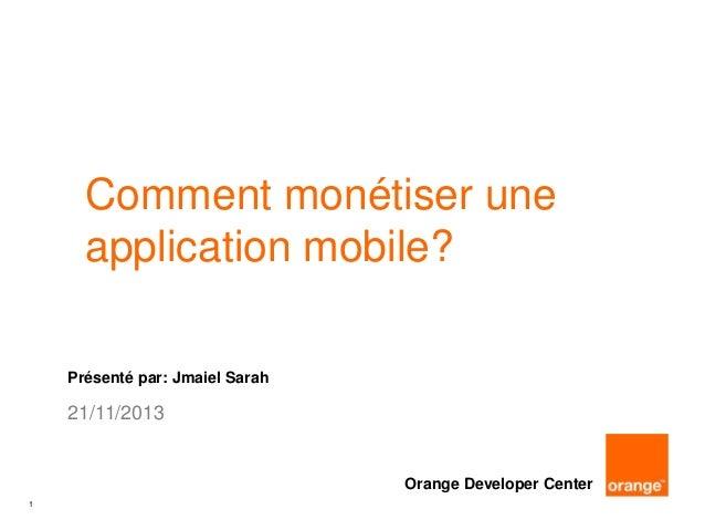 Comment monétiser une application mobile? Présenté par: Jmaiel Sarah  21/11/2013  Orange Developer Center 1