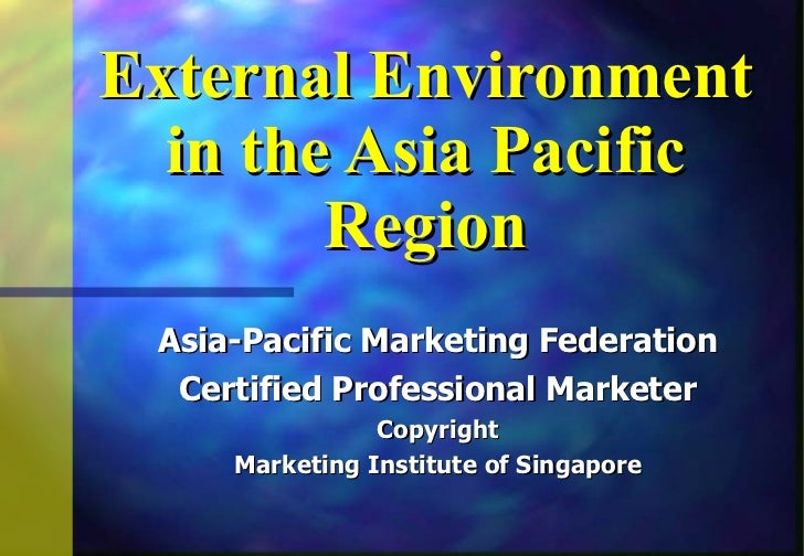 External Environment in the Asia Pacific Region Asia-Pacific Marketing Federation Certified Professional Marketer Copyrigh...