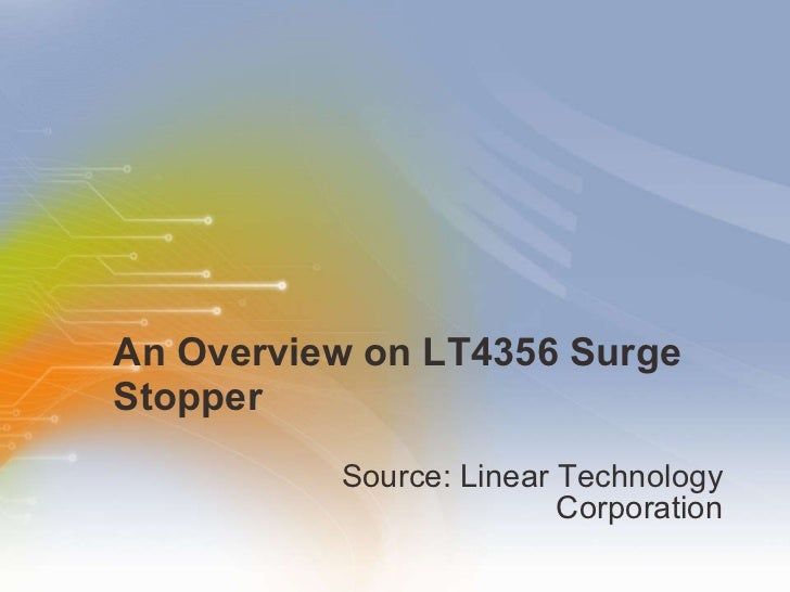 An Overview on LT4356 Surge Stopper <ul><li>Source: Linear Technology Corporation </li></ul>