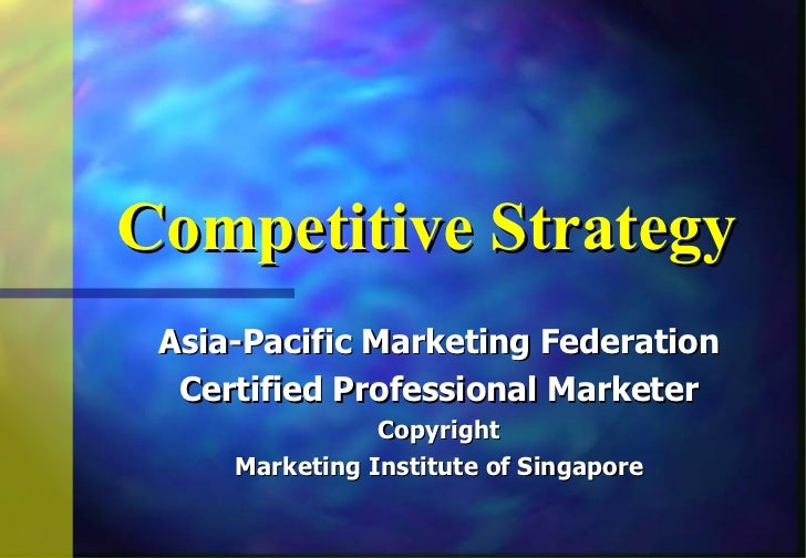Competitive Strategy Asia-Pacific Marketing Federation  Certified Professional Marketer                Copyright     Marke...