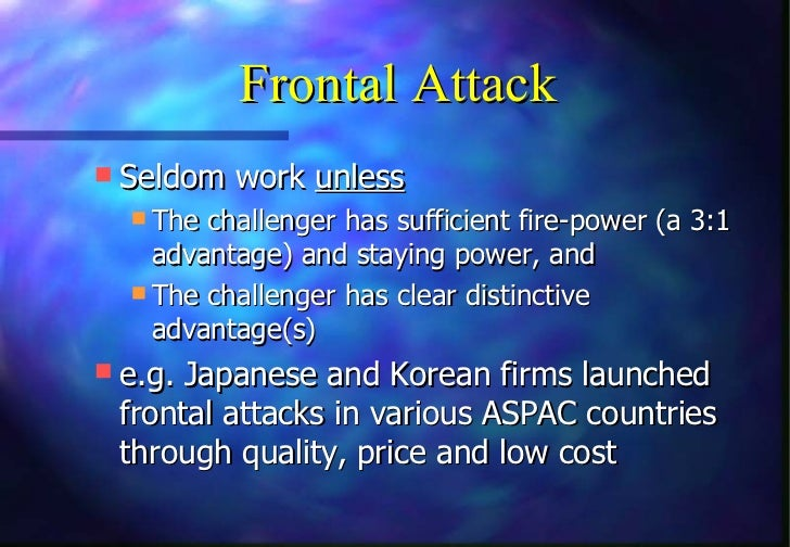 Frontal Attack Seldom work unless   The challenger has sufficient fire-power (a 3:1    advantage) and staying power, and...