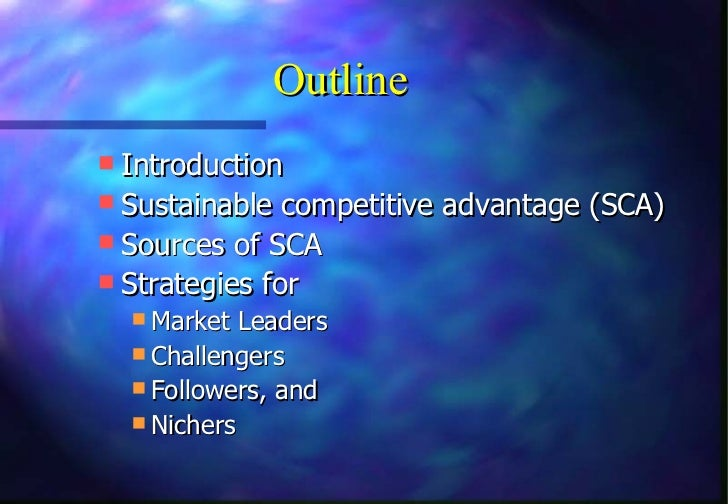 Outline Introduction Sustainable competitive advantage (SCA) Sources of SCA Strategies for   Market Leaders   Challe...