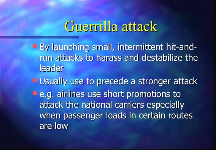 Guerrilla attack By launching small, intermittent hit-and-  run attacks to harass and destabilize the  leader Usually us...