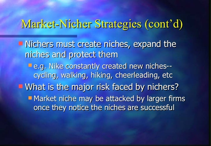 Market-Nicher Strategies (cont'd) Nichers must create niches, expand the niches and protect them   e.g. Nike constantly ...