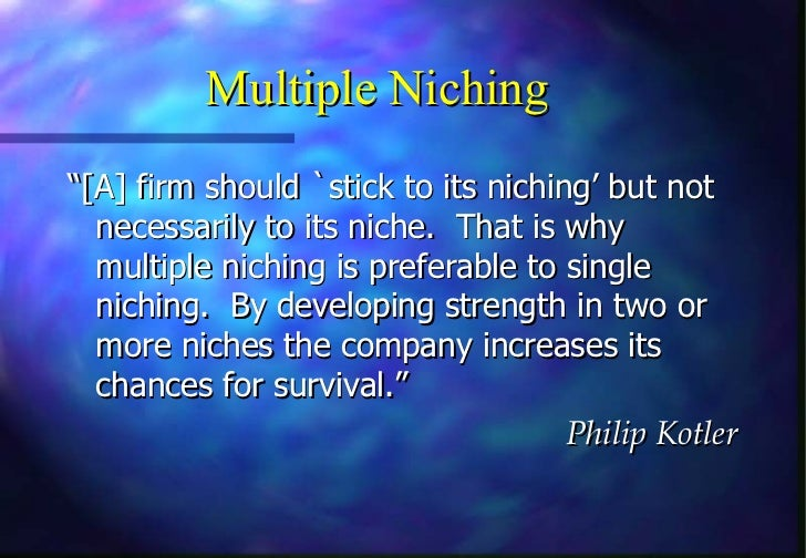 """Multiple Niching""""[A] firm should `stick to its niching' but not  necessarily to its niche. That is why  multiple niching i..."""