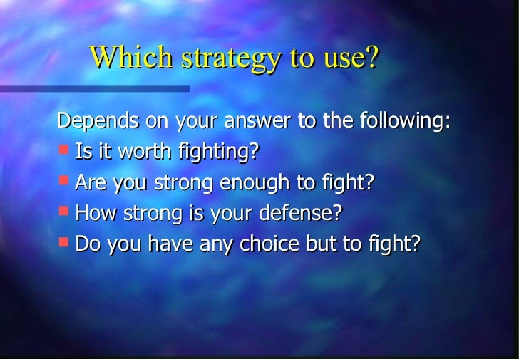 Which strategy to use?Depends on your answer to the following: Is it worth fighting? Are you strong enough to fight? Ho...