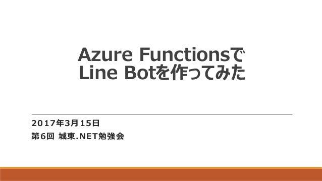 Azure Functionsで Line Botを作ってみた 2017年3月15日 第6回 城東.NET勉強会