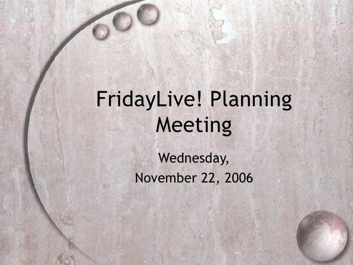 FridayLive! Planning Meeting Wednesday, November 22, 2006