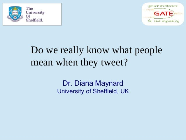 Dr. Diana Maynard University of Sheffield, UK Do we really know what people mean when they tweet?