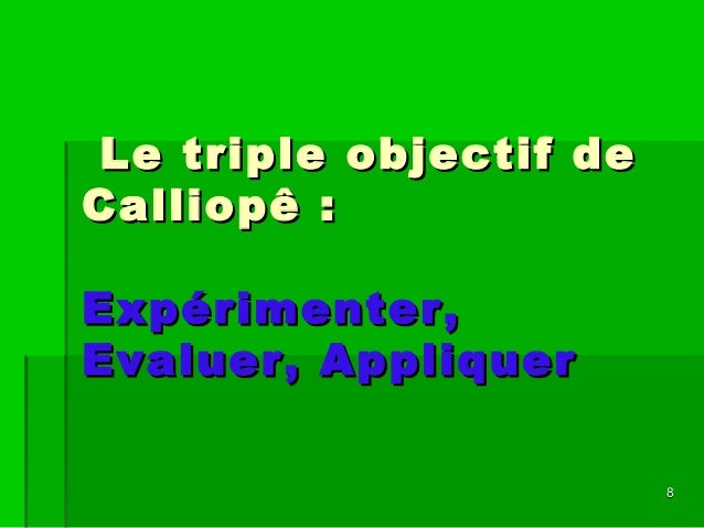 88 Le triple objectif deLe triple objectif de Calliopê :Calliopê : Expérimenter,Expérimenter, Evaluer, AppliquerEvaluer, A...