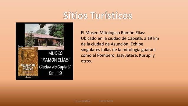 El Museo Mitológico Ramón Elías:  Ubicado en la ciudad de Capiatá, a 19 km  de la ciudad de Asunción. Exhibe  singulares t...