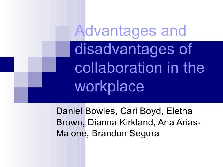 Advantages and disadvantages of collaboration in the workplace   Daniel Bowles, Cari Boyd, Eletha Brown, Dianna Kirkland, ...