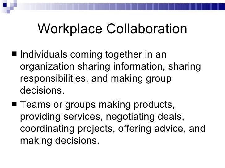 Workplace Collaboration <ul><li>Individuals coming together in an organization sharing information, sharing responsibiliti...