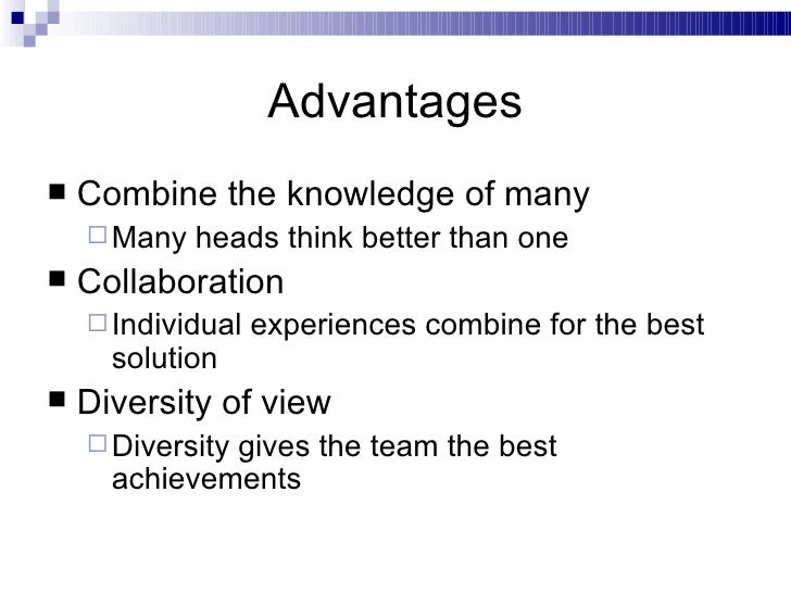 Advantages <ul><li>Combine the knowledge of many </li></ul><ul><ul><li>Many heads think better than one </li></ul></ul><ul...